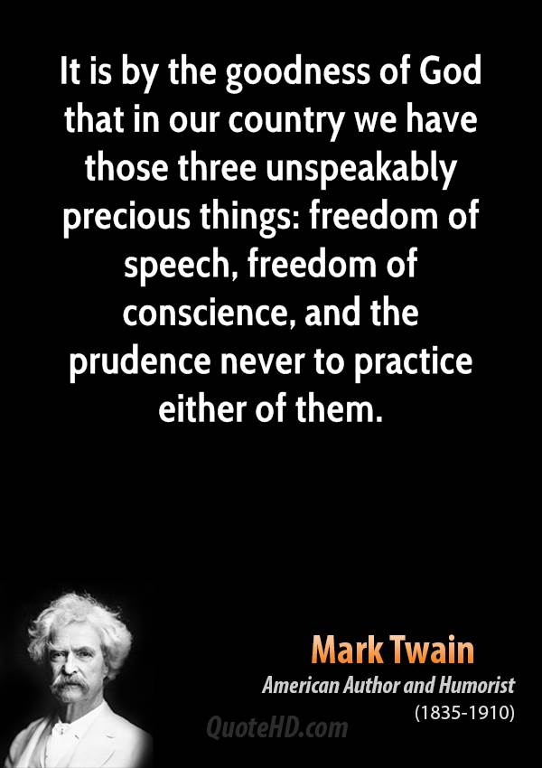 It is by the goodness of God that in our country we have those three unspeakably precious things: freedom of speech, freedom of conscience, and the prudence never to practice either of them.
