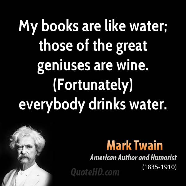 My books are like water; those of the great geniuses are wine. (Fortunately) everybody drinks water.