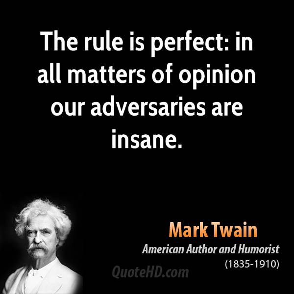 The rule is perfect: in all matters of opinion our adversaries are insane.