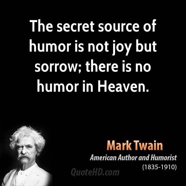 The secret source of humor is not joy but sorrow; there is no humor in Heaven.