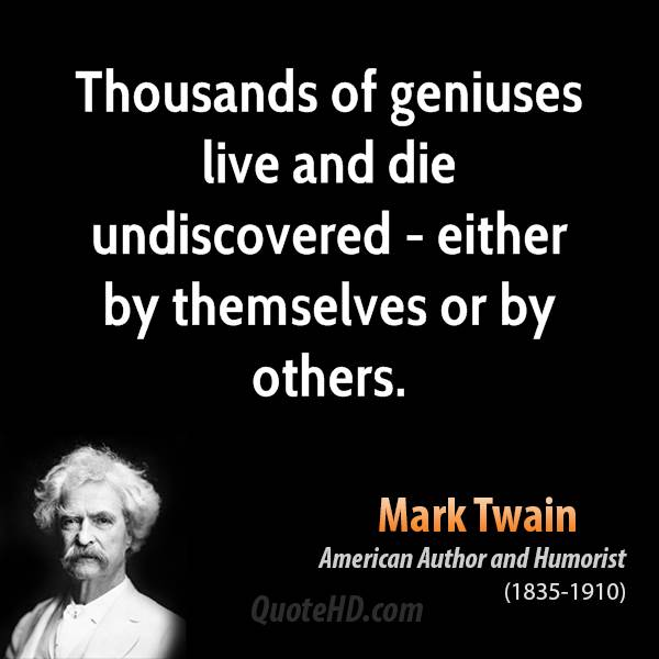Thousands of geniuses live and die undiscovered - either by themselves or by others.