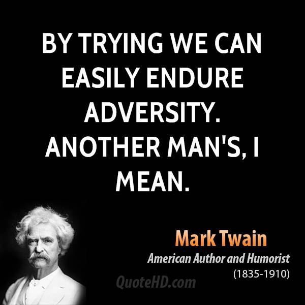 By trying we can easily endure adversity. Another man's, I mean.
