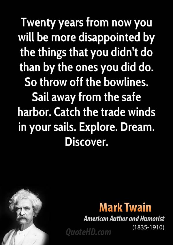 Twenty years from now you will be more disappointed by the things that you didn't do than by the ones you did do. So throw off the bowlines. Sail away from the safe harbor. Catch the trade winds in your sails. Explore. Dream. Discover.
