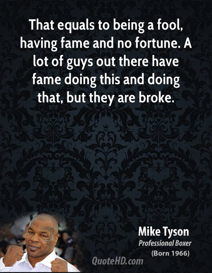 That equals to being a fool, having fame and no fortune. A lot of guys out there have fame doing this and doing that, but they are broke.