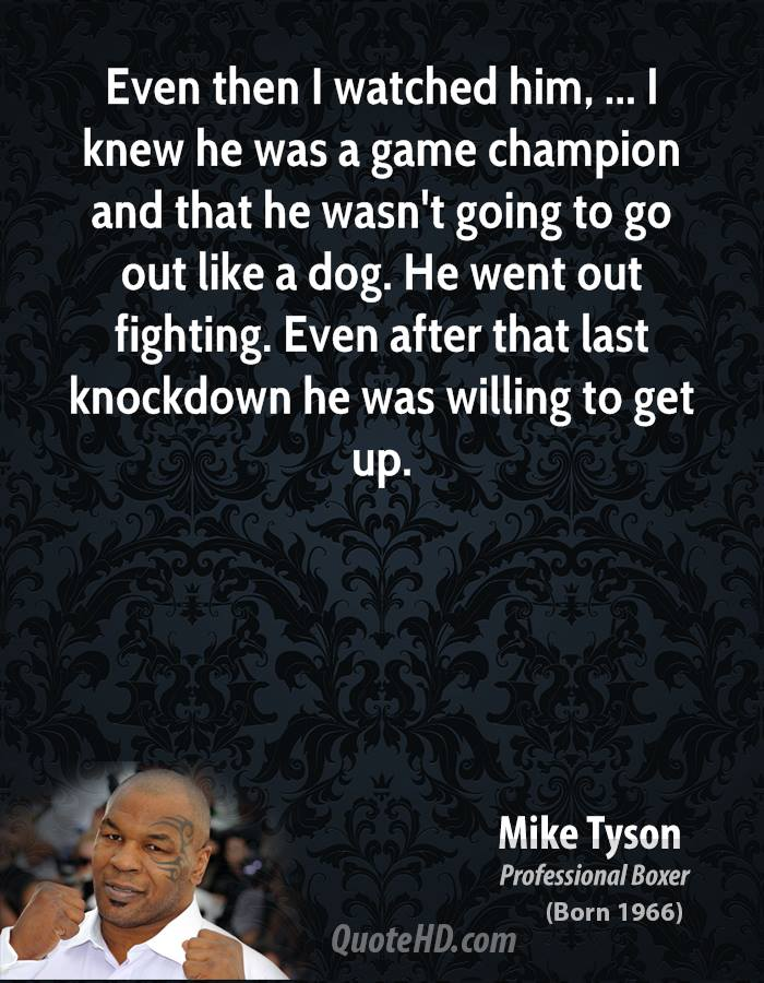Even then I watched him, ... I knew he was a game champion and that he wasn't going to go out like a dog. He went out fighting. Even after that last knockdown he was willing to get up.