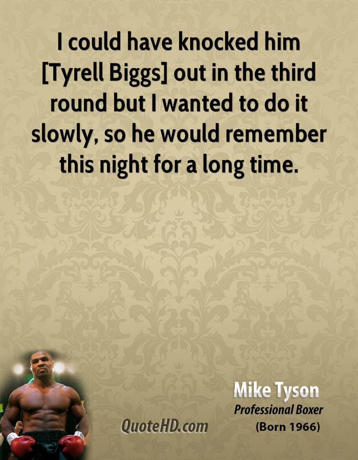 I could have knocked him [Tyrell Biggs] out in the third round but I wanted to do it slowly, so he would remember this night for a long time.