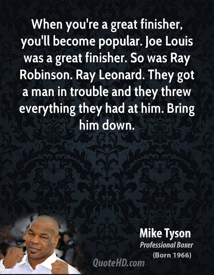 When you're a great finisher, you'll become popular. Joe Louis was a great finisher. So was Ray Robinson. Ray Leonard. They got a man in trouble and they threw everything they had at him. Bring him down.