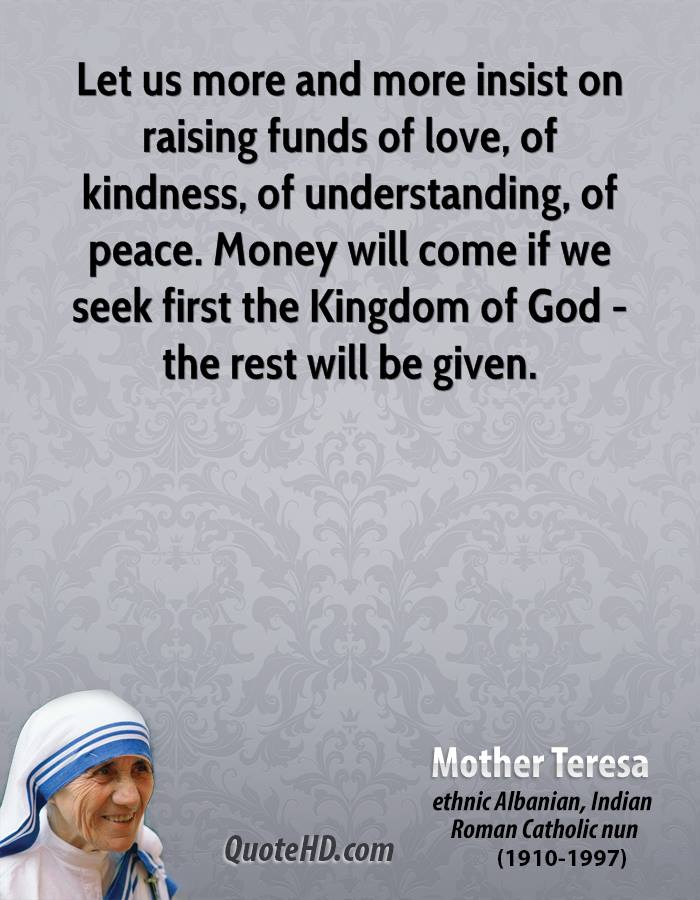 Let us more and more insist on raising funds of love, of kindness, of understanding, of peace. Money will come if we seek first the Kingdom of God - the rest will be given.