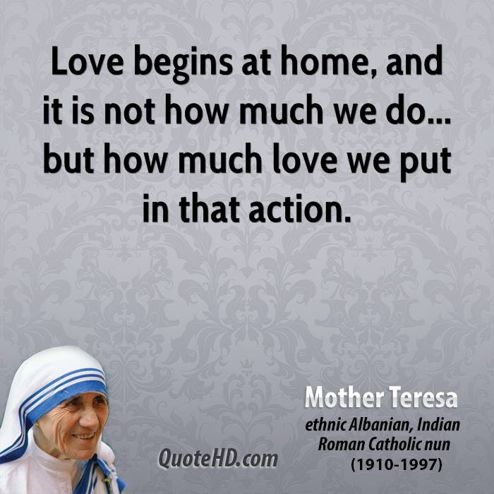 Love begins at home, and it is not how much we do... but how much love we put in that action.