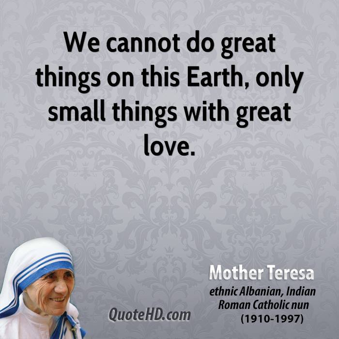 We cannot do great things on this Earth, only small things with great love.
