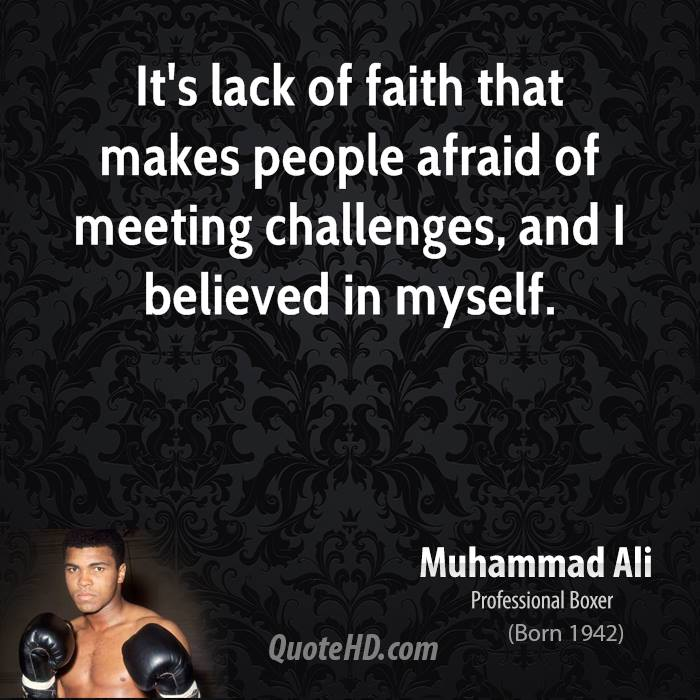 It's lack of faith that makes people afraid of meeting challenges, and I believed in myself.