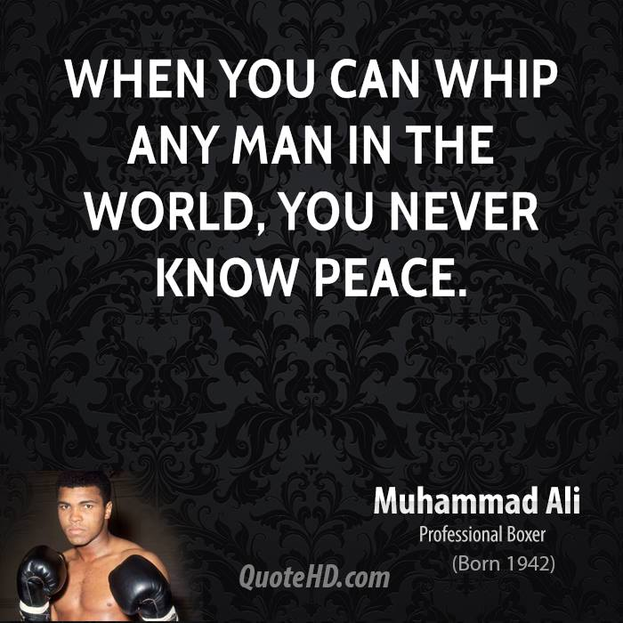 When you can whip any man in the world, you never know peace.
