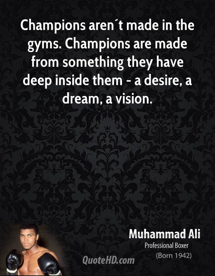 Champions aren´t made in the gyms. Champions are made from something they have deep inside them - a desire, a dream, a vision.