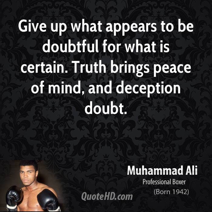 Give up what appears to be doubtful for what is certain. Truth brings peace of mind, and deception doubt.