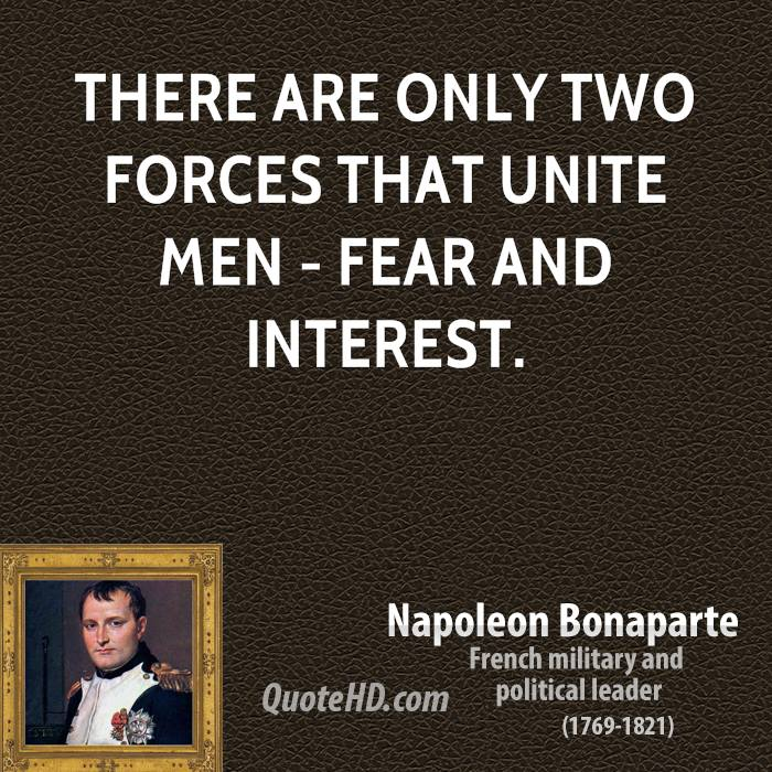 There are only two forces that unite men - fear and interest.