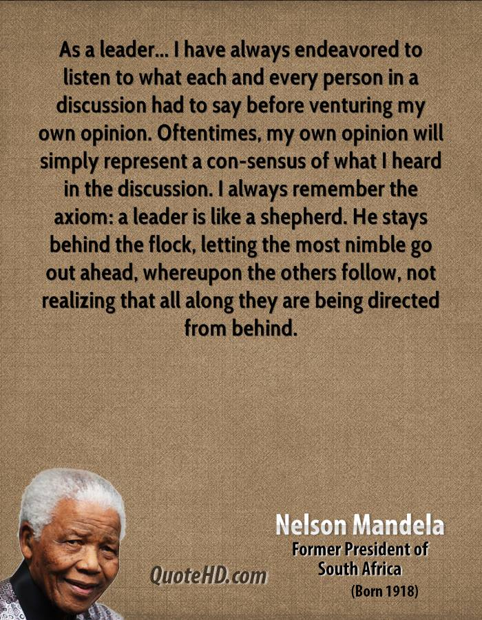 As a leader... I have always endeavored to listen to what each and every person in a discussion had to say before venturing my own opinion. Oftentimes, my own opinion will simply represent a con-sensus of what I heard in the discussion. I always remember the axiom: a leader is like a shepherd. He stays behind the flock, letting the most nimble go out ahead, whereupon the others follow, not realizing that all along they are being directed from behind.