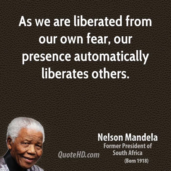 As we are liberated from our own fear, our presence automatically liberates others.