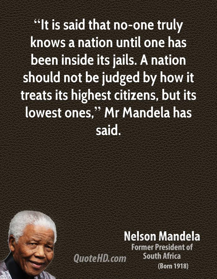 """""""It is said that no-one truly knows a nation until one has been inside its jails. A nation should not be judged by how it treats its highest citizens, but its lowest ones,"""" Mr Mandela has said."""