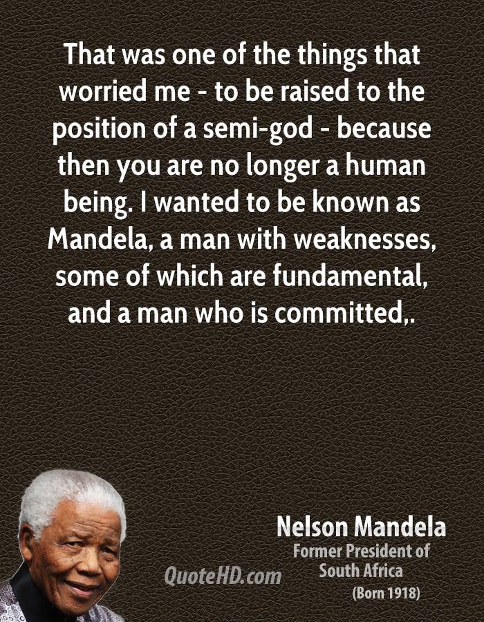 That was one of the things that worried me - to be raised to the position of a semi-god - because then you are no longer a human being. I wanted to be known as Mandela, a man with weaknesses, some of which are fundamental, and a man who is committed.