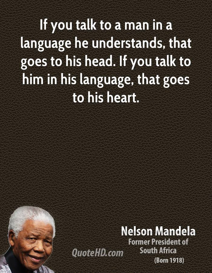 If you talk to a man in a language he understands, that goes to his head. If you talk to him in his language, that goes to his heart.