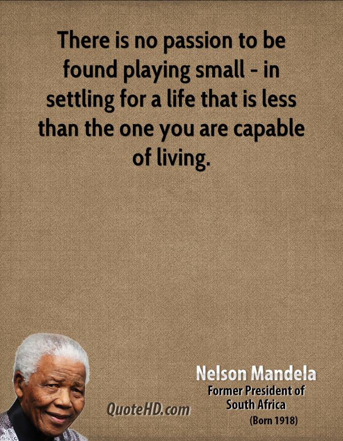 There is no passion to be found playing small - in settling for a life that is less than the one you are capable of living.