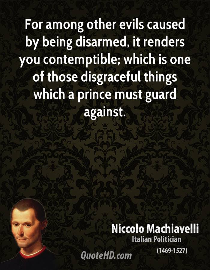 For among other evils caused by being disarmed, it renders you contemptible; which is one of those disgraceful things which a prince must guard against.