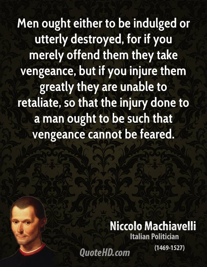Men ought either to be indulged or utterly destroyed, for if you merely offend them they take vengeance, but if you injure them greatly they are unable to retaliate, so that the injury done to a man ought to be such that vengeance cannot be feared.