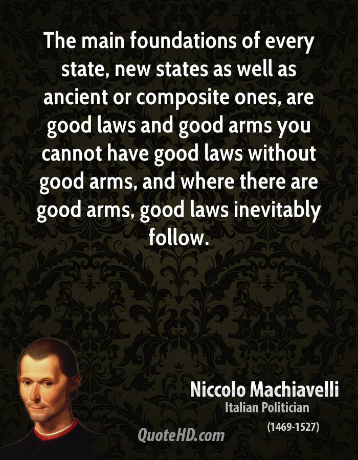 The main foundations of every state, new states as well as ancient or composite ones, are good laws and good arms you cannot have good laws without good arms, and where there are good arms, good laws inevitably follow.