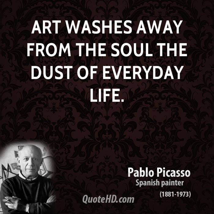 art washes from the soul the dust of everyday life As pablo picasso once said, art washes from the soul the dust of everyday life benefits of being creative and making art art has been in existence since the dawn of humankind.