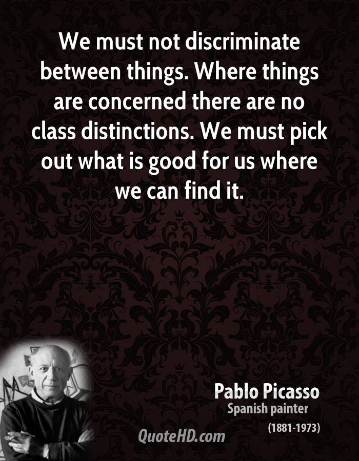 We must not discriminate between things. Where things are concerned there are no class distinctions. We must pick out what is good for us where we can find it.