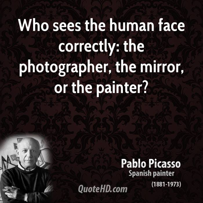 Who sees the human face correctly: the photographer, the mirror, or the painter?