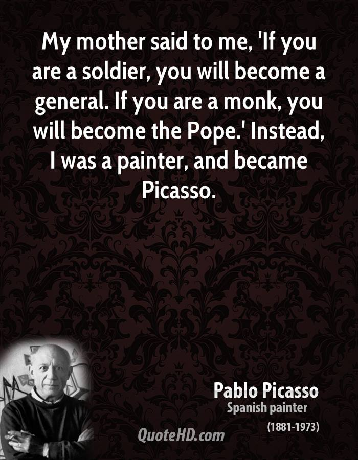 My mother said to me, 'If you are a soldier, you will become a general. If you are a monk, you will become the Pope.' Instead, I was a painter, and became Picasso.