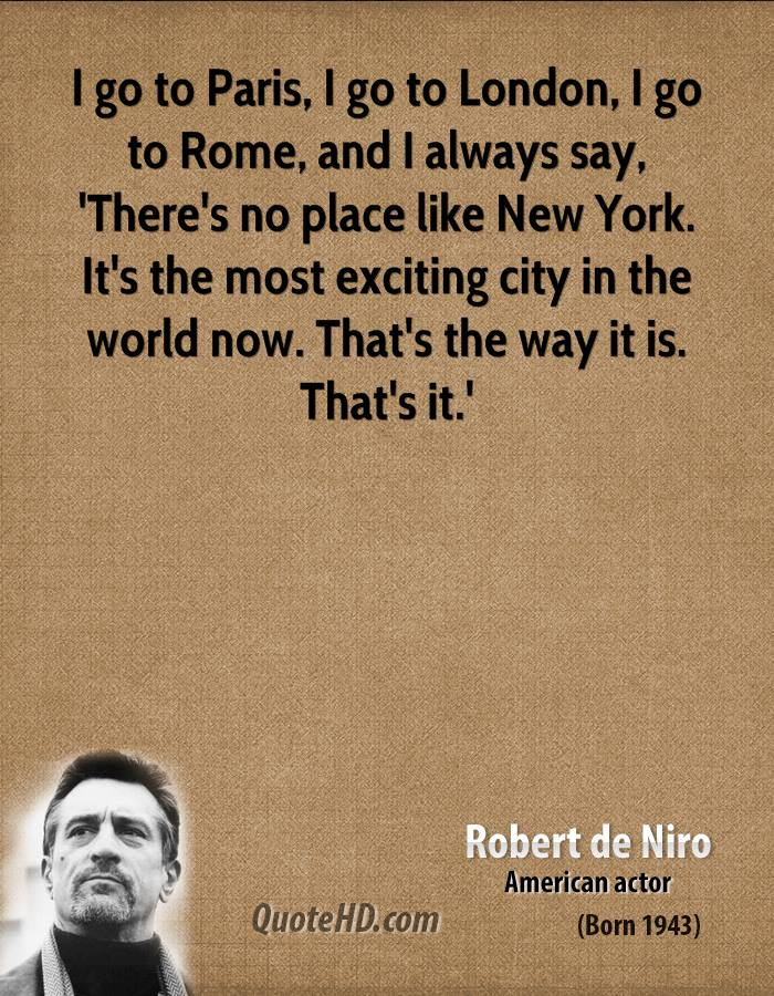 I go to Paris, I go to London, I go to Rome, and I always say, 'There's no place like New York. It's the most exciting city in the world now. That's the way it is. That's it.'