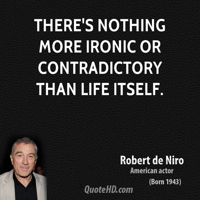 There's nothing more ironic or contradictory than life itself.