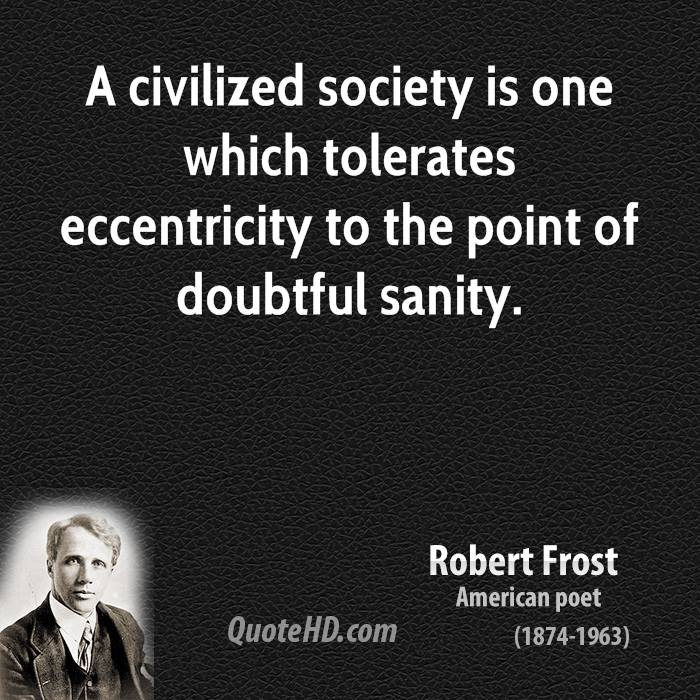 A civilized society is one which tolerates eccentricity to the point of doubtful sanity.