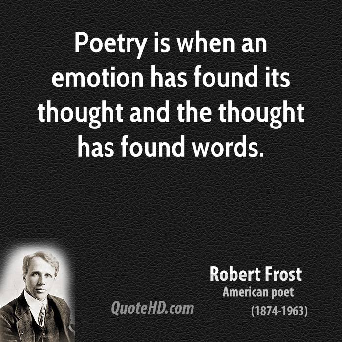 Poetry is when an emotion has found its thought and the thought has found words.