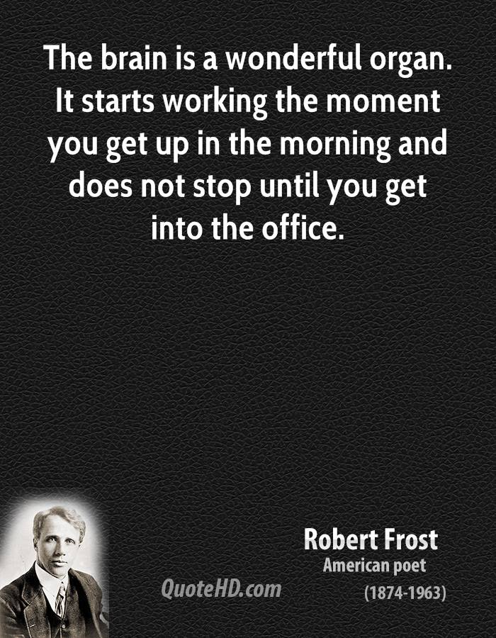 The brain is a wonderful organ. It starts working the moment you get up in the morning and does not stop until you get into the office.