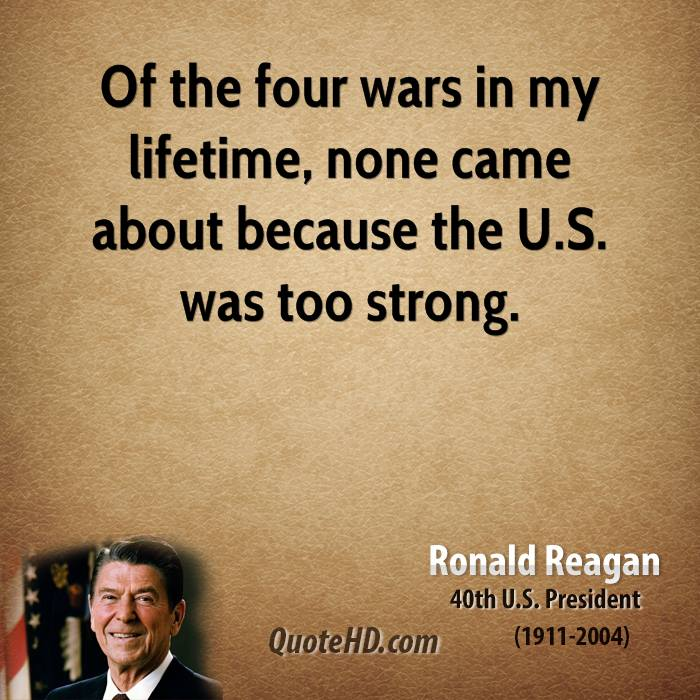 Of the four wars in my lifetime, none came about because the U.S. was too strong.