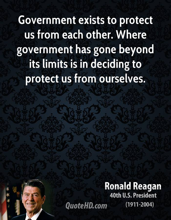 Government exists to protect us from each other. Where government has gone beyond its limits is in deciding to protect us from ourselves.