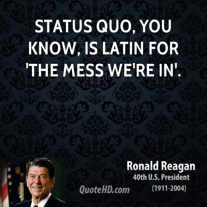 Status quo, you know, is Latin for 'the mess we're in'.