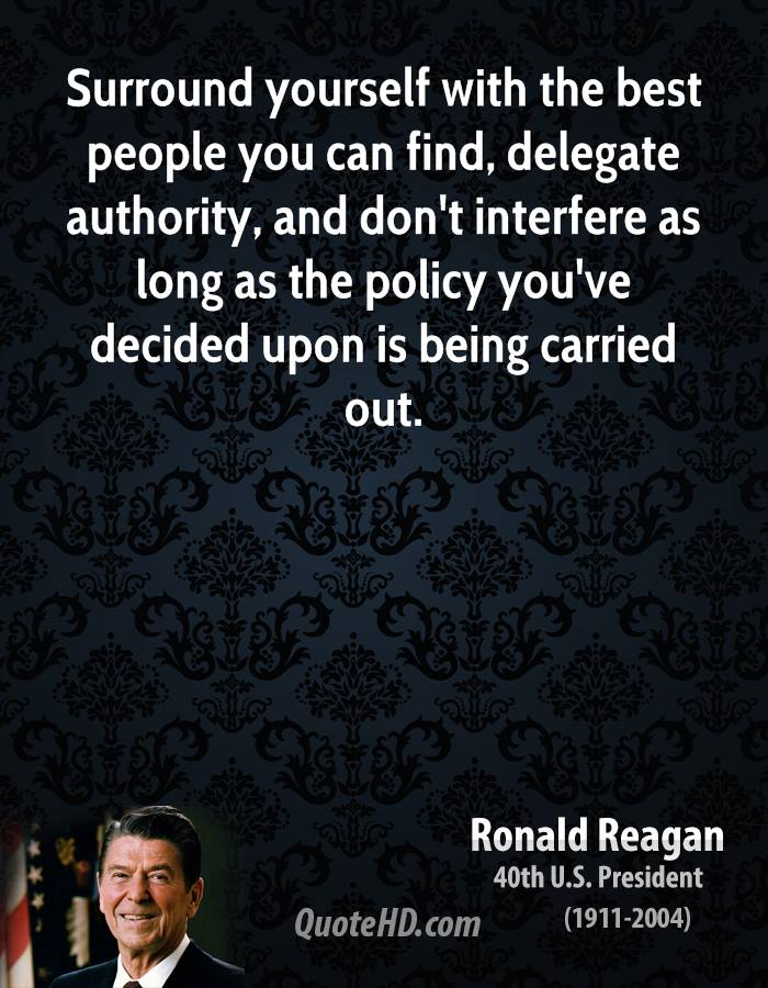 Surround yourself with the best people you can find, delegate authority, and don't interfere as long as the policy you've decided upon is being carried out.