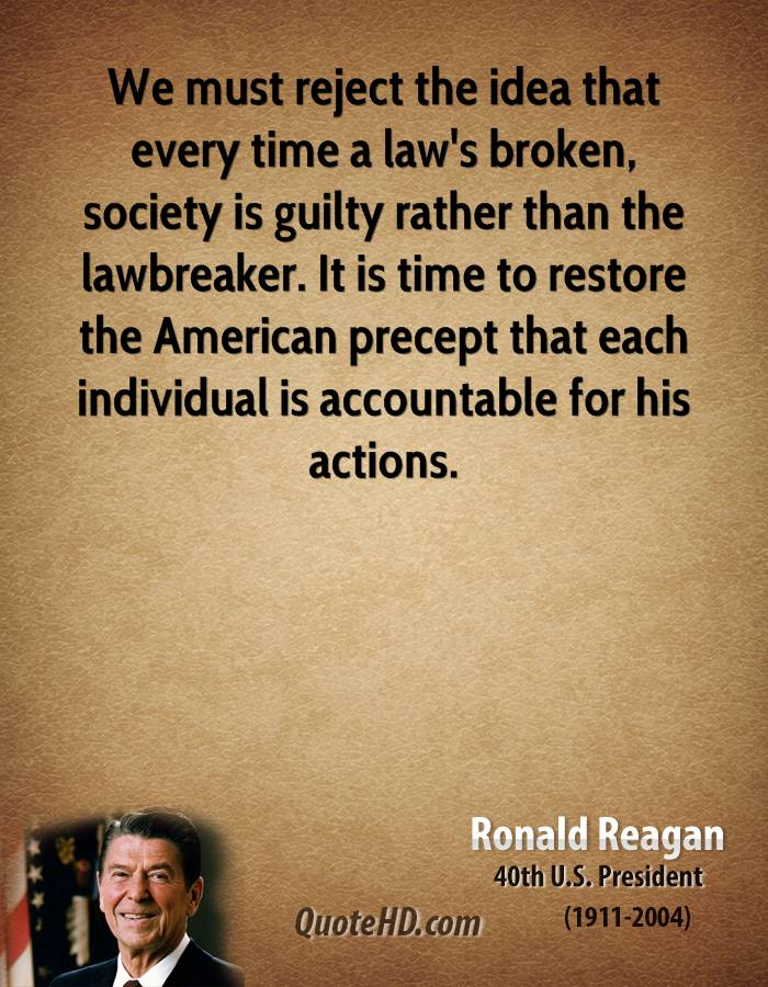 We must reject the idea that every time a law's broken, society is guilty rather than the lawbreaker. It is time to restore the American precept that each individual is accountable for his actions.