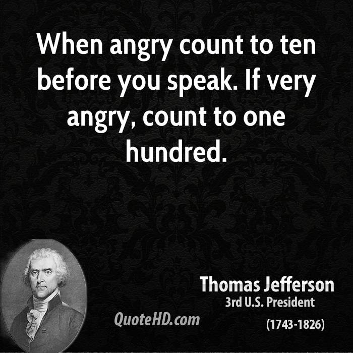 When angry count to ten before you speak. If very angry, count to one hundred.