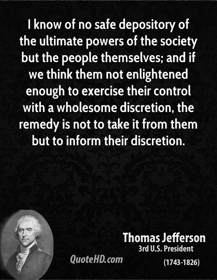 I know of no safe depository of the ultimate powers of the society but the people themselves; and if we think them not enlightened enough to exercise their control with a wholesome discretion, the remedy is not to take it from them but to inform their discretion.