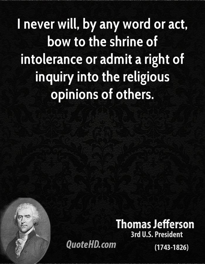 I never will, by any word or act, bow to the shrine of intolerance or admit a right of inquiry into the religious opinions of others.
