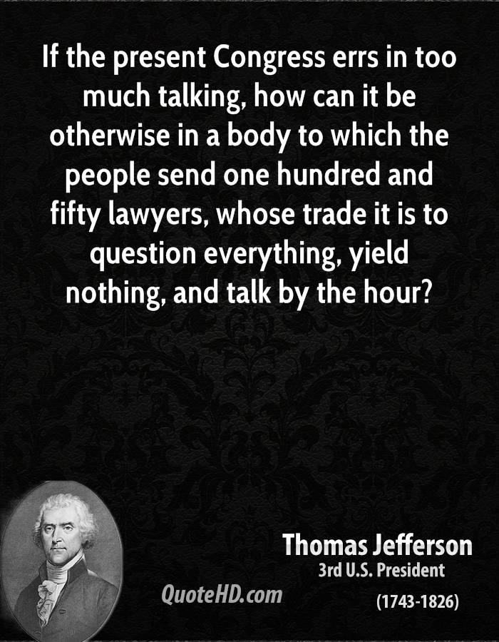 If the present Congress errs in too much talking, how can it be otherwise in a body to which the people send one hundred and fifty lawyers, whose trade it is to question everything, yield nothing, and talk by the hour?