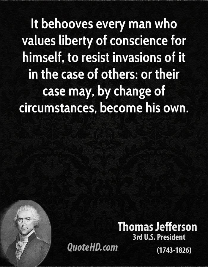 It behooves every man who values liberty of conscience for himself, to resist invasions of it in the case of others: or their case may, by change of circumstances, become his own.