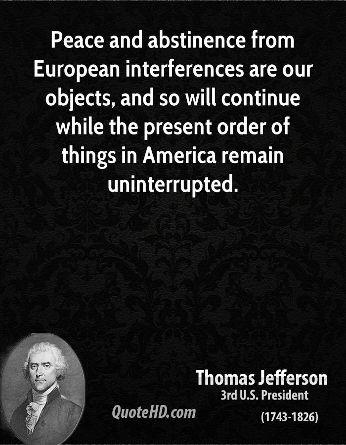 Peace and abstinence from European interferences are our objects, and so will continue while the present order of things in America remain uninterrupted.