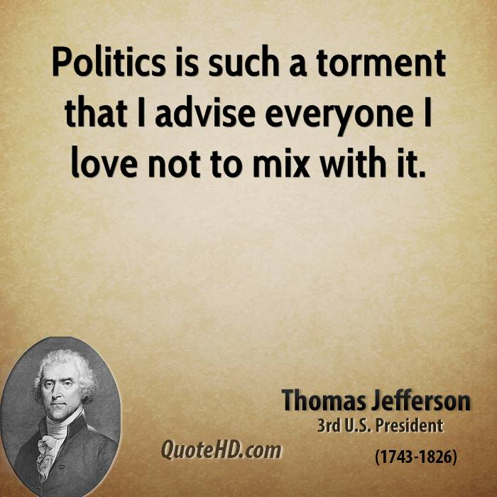 Politics is such a torment that I advise everyone I love not to mix with it.