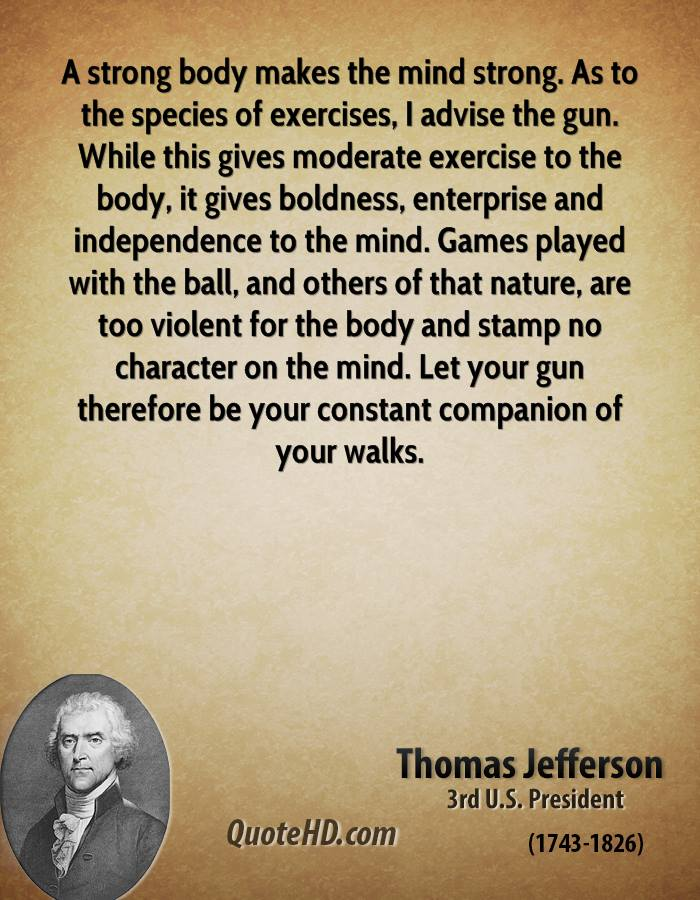 A strong body makes the mind strong. As to the species of exercises, I advise the gun. While this gives moderate exercise to the body, it gives boldness, enterprise and independence to the mind. Games played with the ball, and others of that nature, are too violent for the body and stamp no character on the mind. Let your gun therefore be your constant companion of your walks.